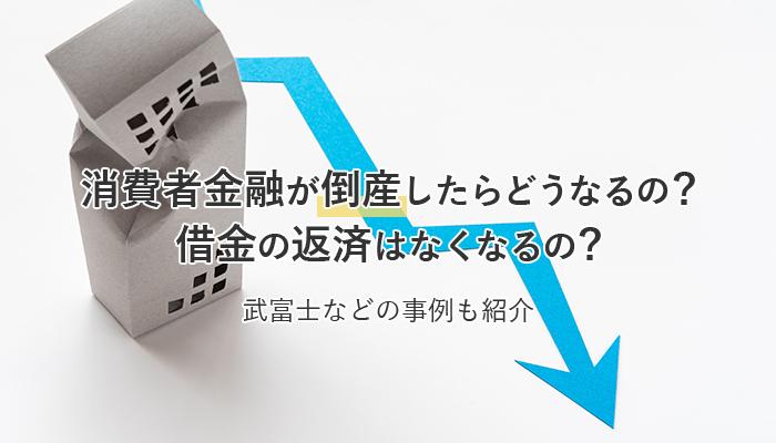 消費者金融が倒産したらどうなるの?借金の返済はなくなるの?武富士などの事例も紹介